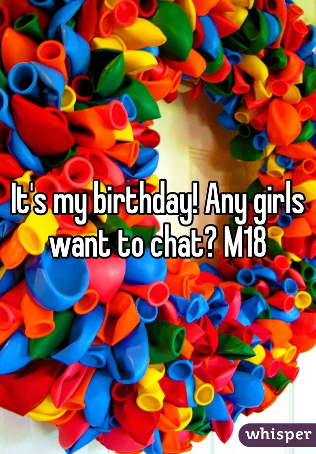 It's my birthday! Any girls want to chat? M18
