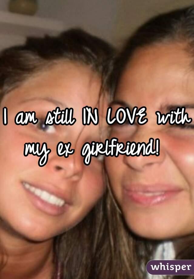 I am still IN LOVE with my ex girlfriend!