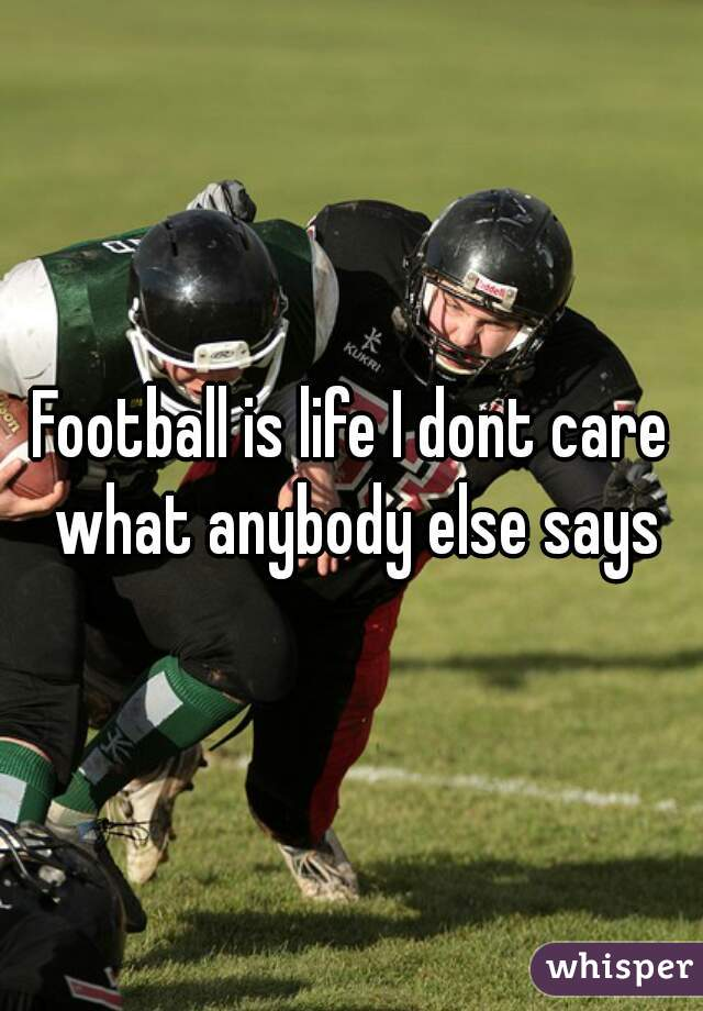 Football is life I dont care what anybody else says