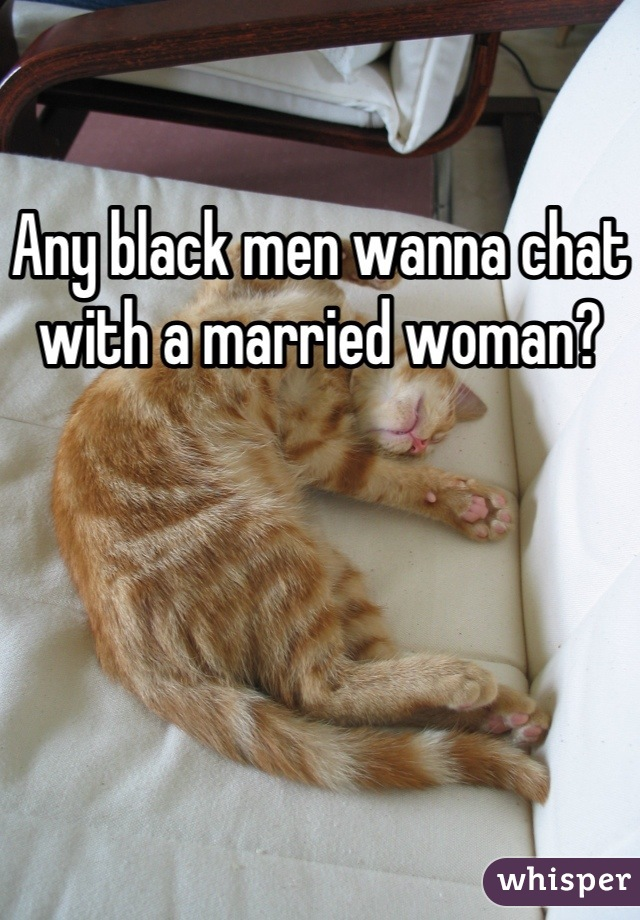 Any black men wanna chat with a married woman?