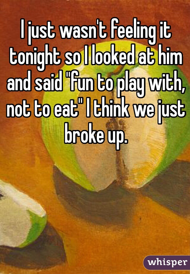 "I just wasn't feeling it tonight so I looked at him and said ""fun to play with, not to eat"" I think we just broke up."