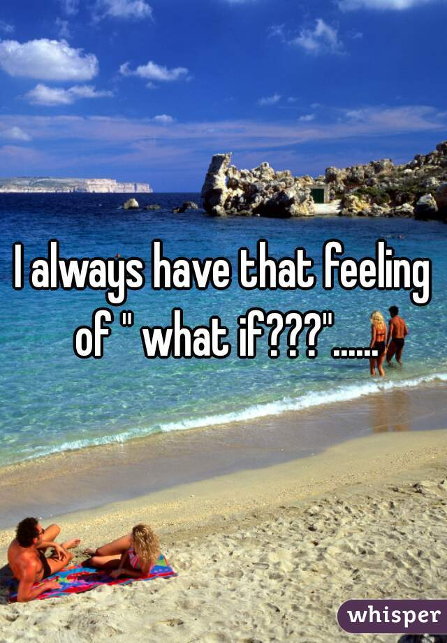 """I always have that feeling of """" what if???""""......"""
