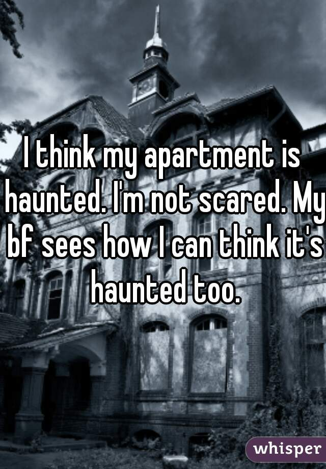 I think my apartment is haunted. I'm not scared. My bf sees how I can think it's haunted too.