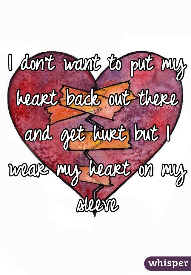 I don't want to put my heart back out there and get hurt but I wear my heart on my sleeve