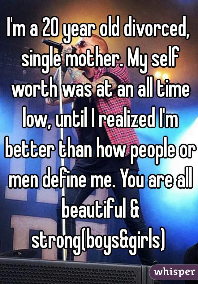 I'm a 20 year old divorced, single mother. My self worth was at an all time low, until I realized I'm better than how people or men define me. You are all beautiful & strong(boys&girls)