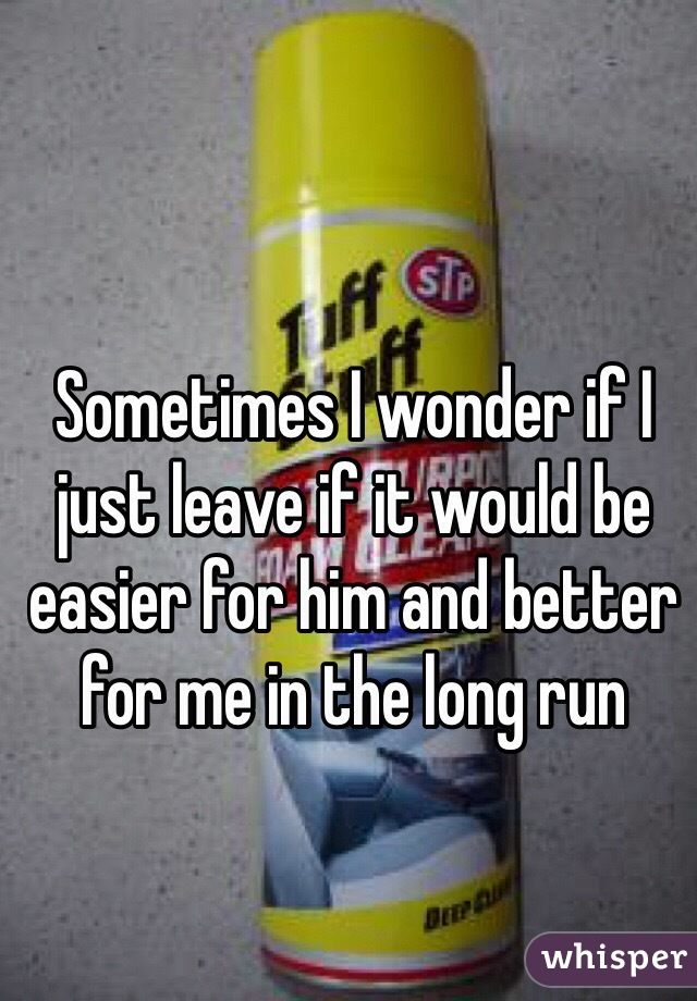 Sometimes I wonder if I just leave if it would be easier for him and better for me in the long run