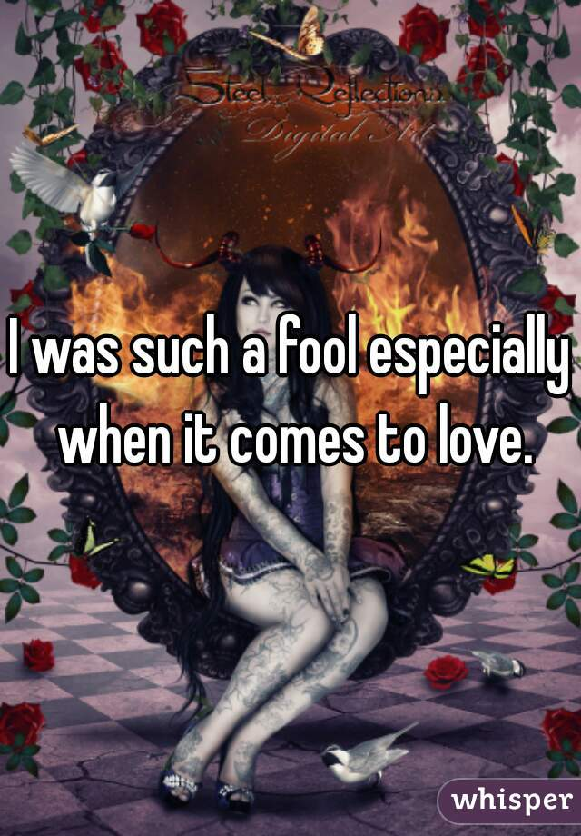 I was such a fool especially when it comes to love.