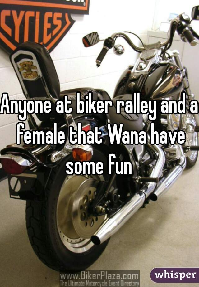 Anyone at biker ralley and a female that Wana have some fun