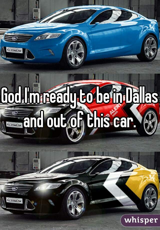 God I'm ready to be in Dallas and out of this car.