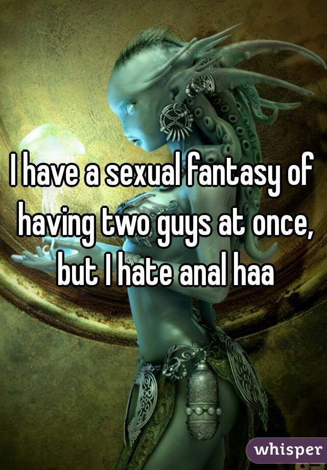 I have a sexual fantasy of having two guys at once, but I hate anal haa