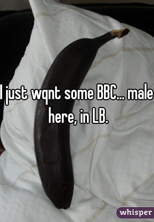 I just wqnt some BBC... male here, in LB.