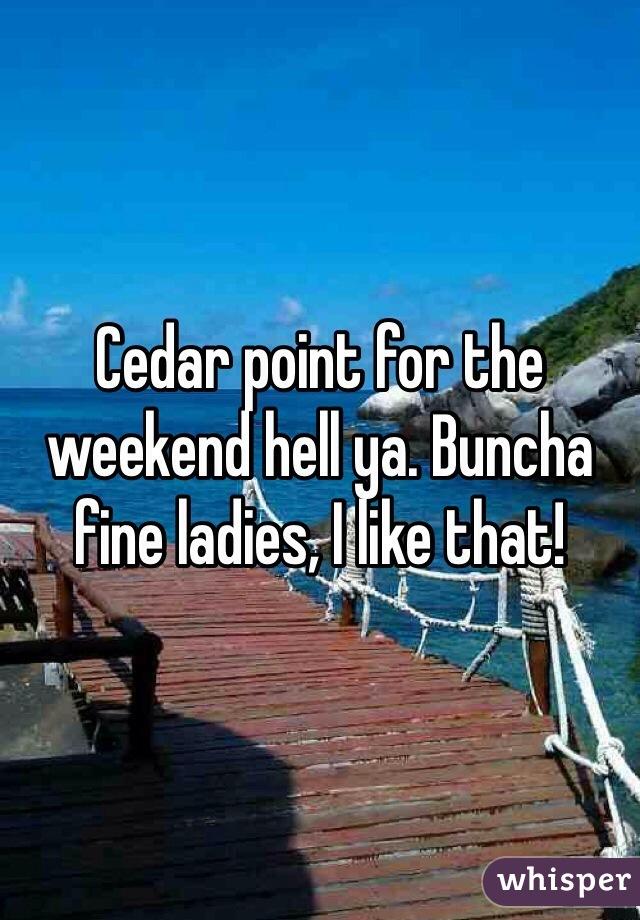 Cedar point for the weekend hell ya. Buncha fine ladies, I like that!
