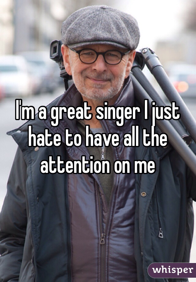 I'm a great singer I just hate to have all the attention on me
