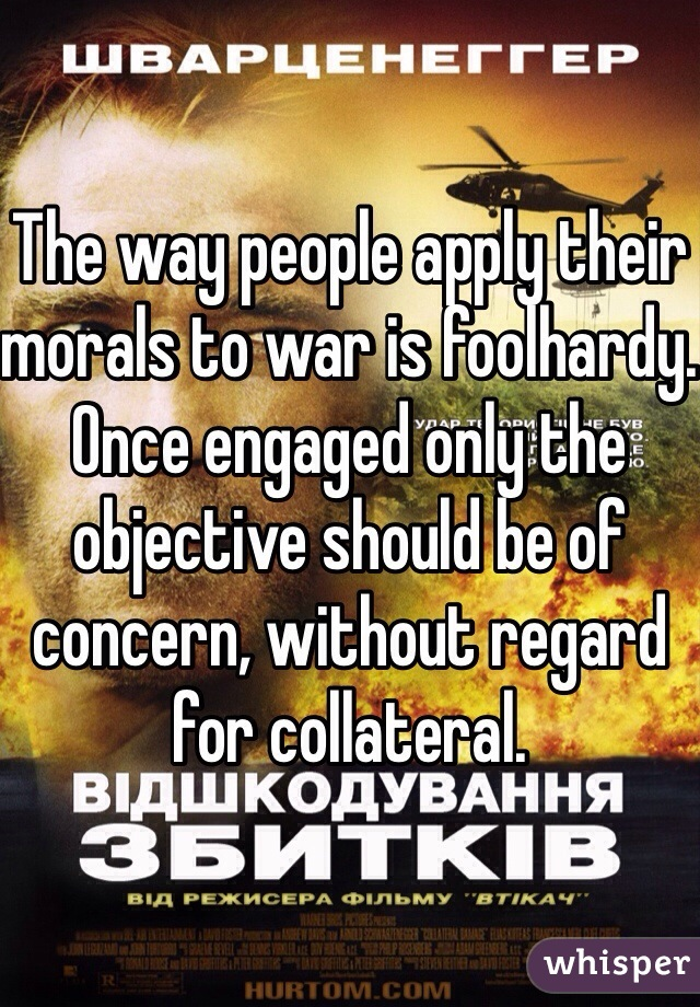 The way people apply their morals to war is foolhardy. Once engaged only the objective should be of concern, without regard for collateral.
