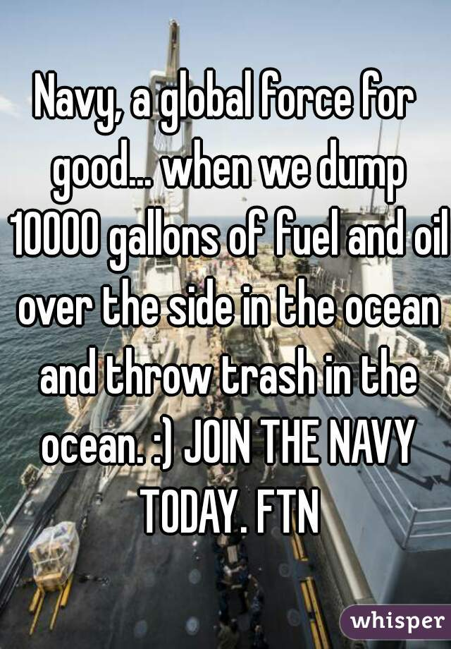 Navy, a global force for good... when we dump 10000 gallons of fuel and oil over the side in the ocean and throw trash in the ocean. :) JOIN THE NAVY TODAY. FTN