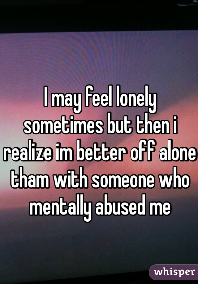 I may feel lonely sometimes but then i realize im better off alone tham with someone who mentally abused me