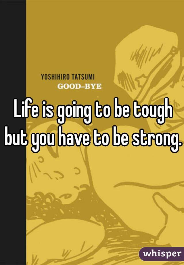 Life is going to be tough but you have to be strong.