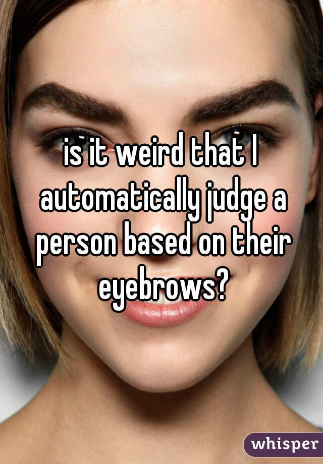 is it weird that I automatically judge a person based on their eyebrows?