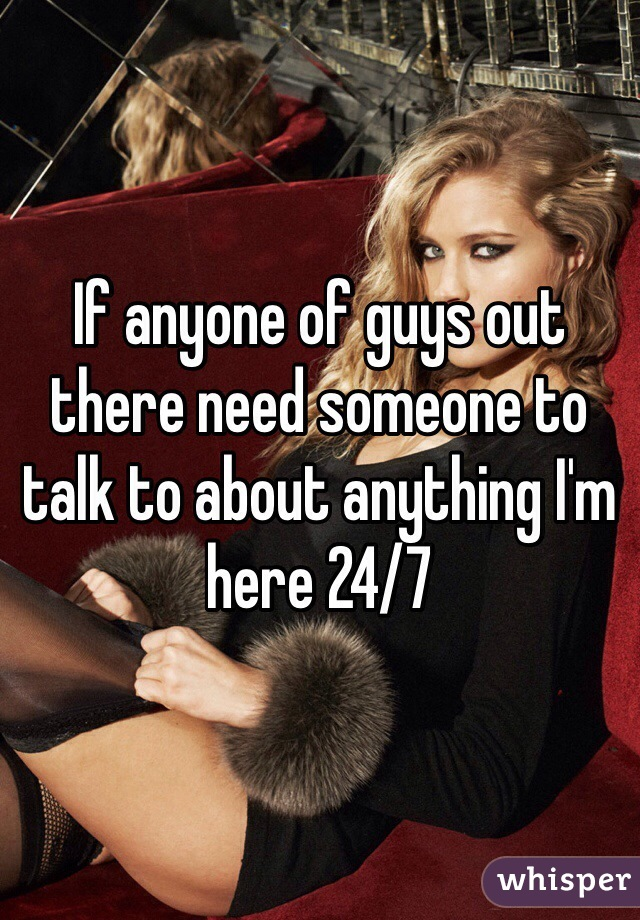 If anyone of guys out there need someone to talk to about anything I'm here 24/7