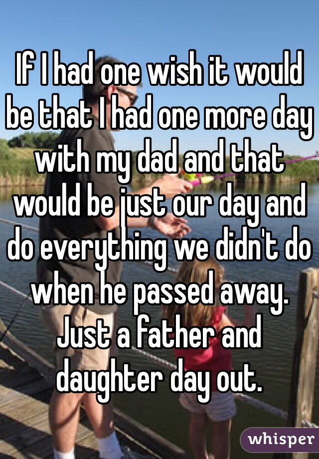If I had one wish it would be that I had one more day with my dad and that would be just our day and do everything we didn't do when he passed away. Just a father and daughter day out.