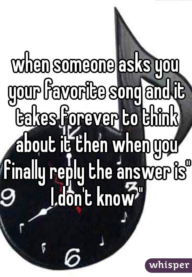 """when someone asks you your favorite song and it takes forever to think about it then when you finally reply the answer is"""" I don't know """""""