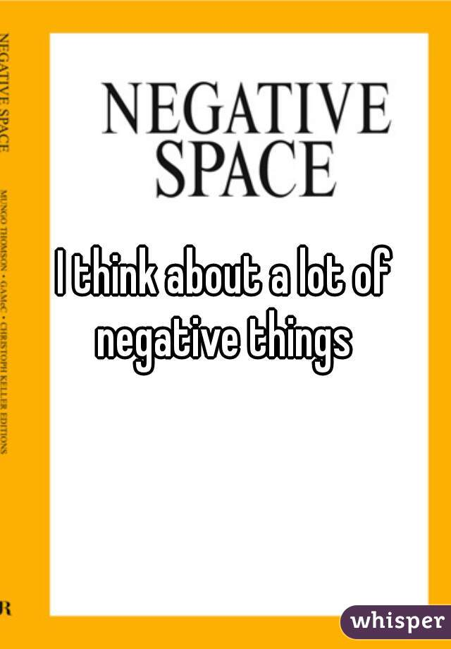 I think about a lot of negative things