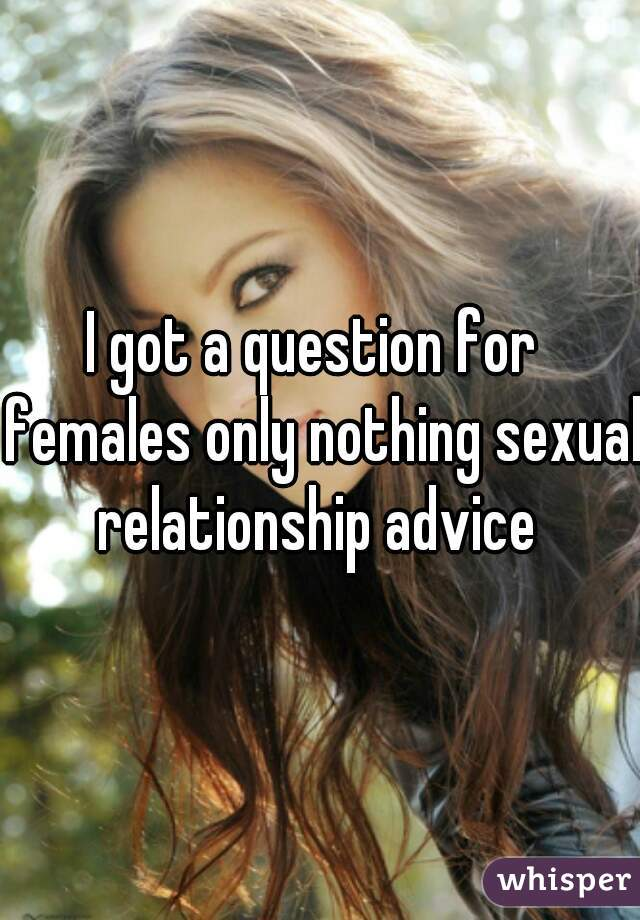 I got a question for  females only nothing sexual relationship advice