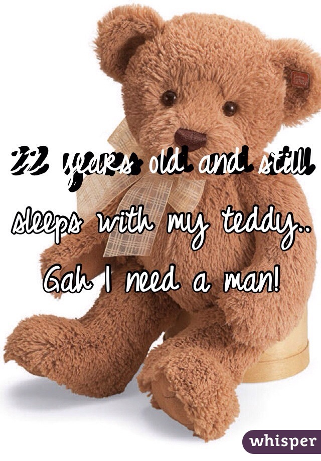 22 years old and still sleeps with my teddy.. Gah I need a man!