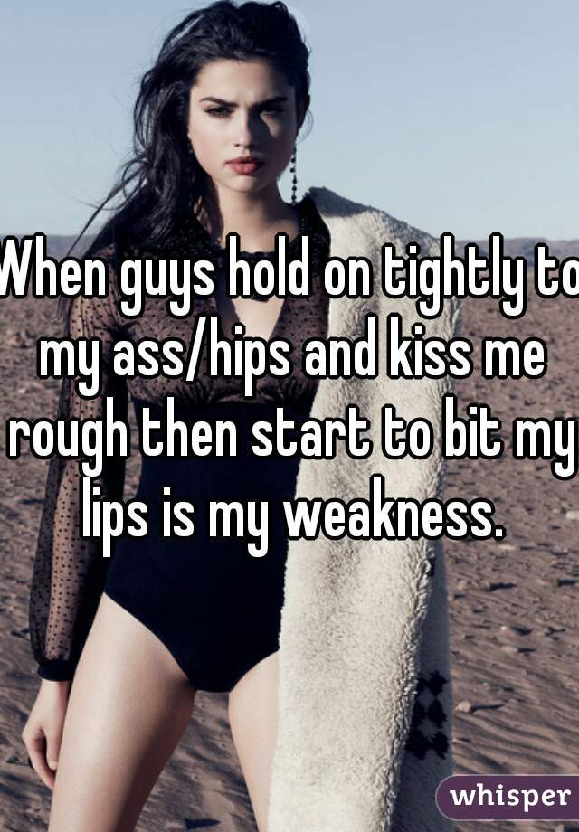 When guys hold on tightly to my ass/hips and kiss me rough then start to bit my lips is my weakness.