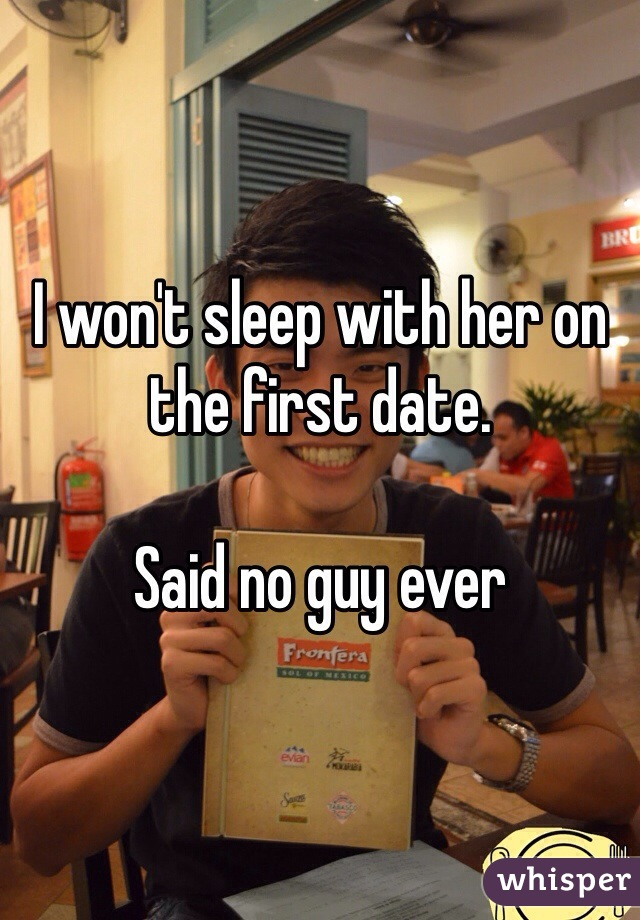 I won't sleep with her on the first date.  Said no guy ever