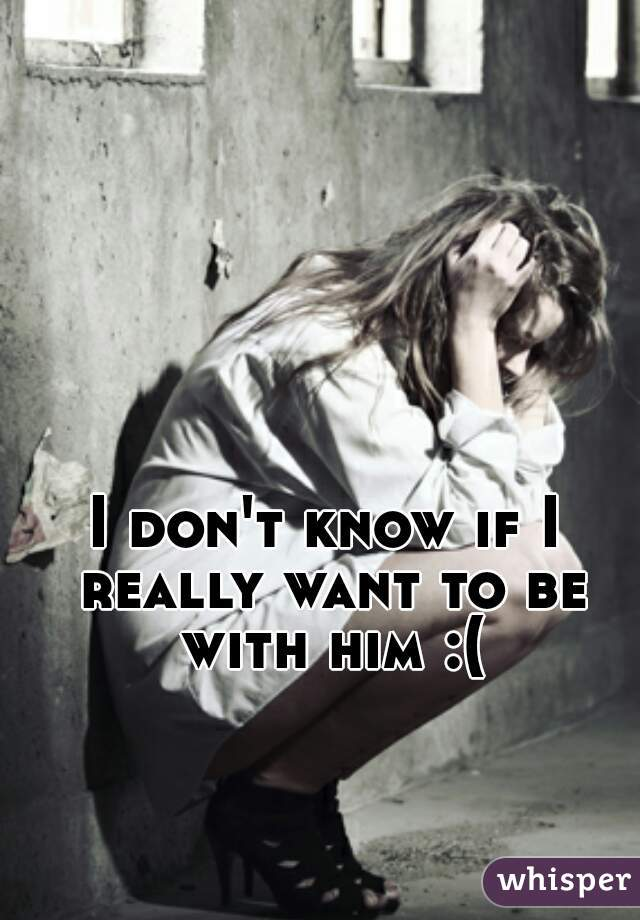 I don't know if I really want to be with him :(