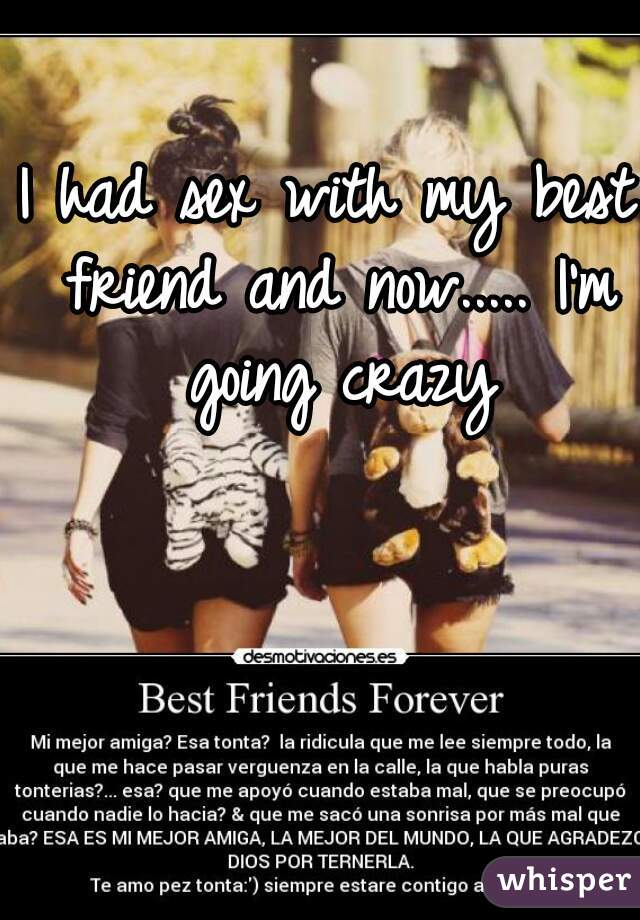 I had sex with my best friend and now..... I'm going crazy