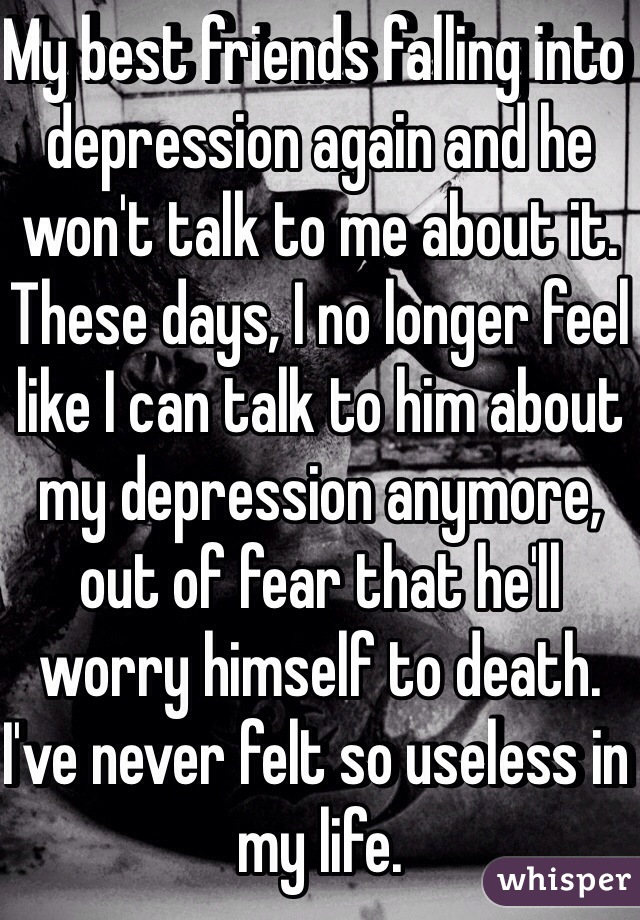My best friends falling into depression again and he won't talk to me about it. These days, I no longer feel like I can talk to him about my depression anymore, out of fear that he'll worry himself to death. I've never felt so useless in my life.