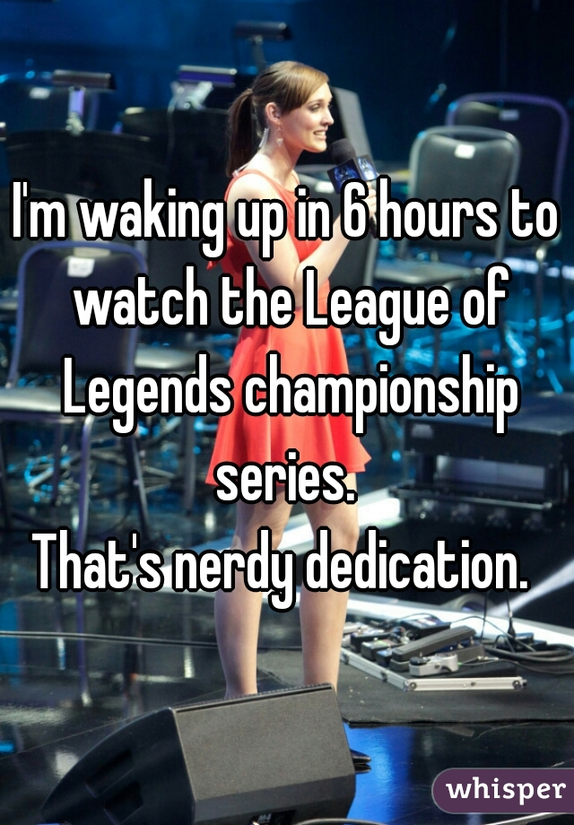 I'm waking up in 6 hours to watch the League of Legends championship series.   That's nerdy dedication.