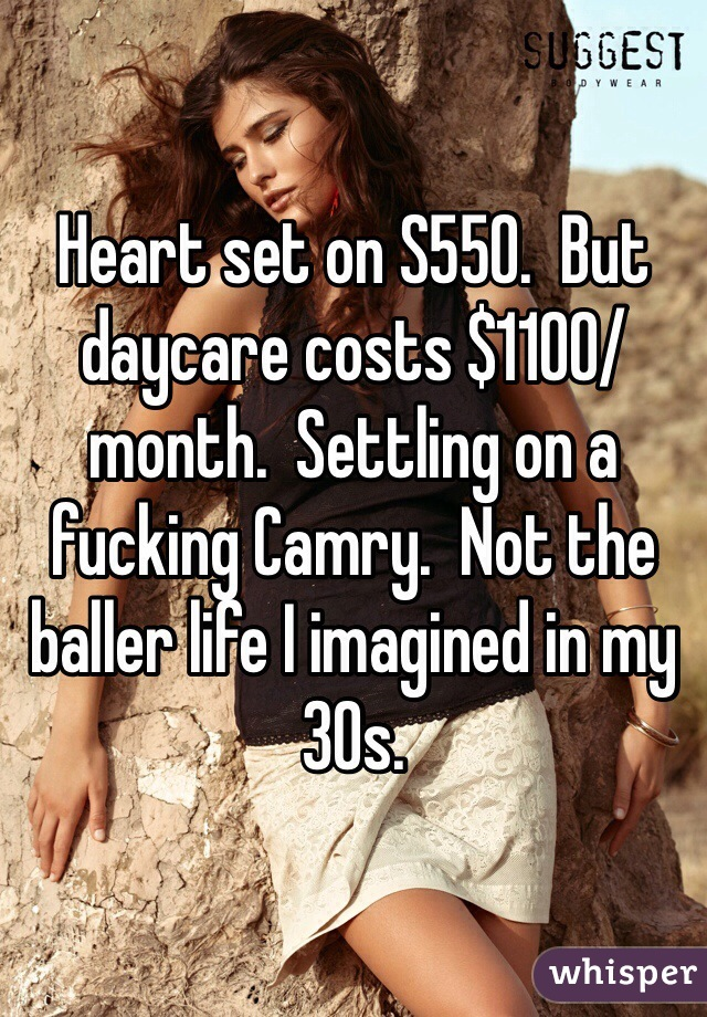 Heart set on S550.  But daycare costs $1100/month.  Settling on a fucking Camry.  Not the baller life I imagined in my 30s.