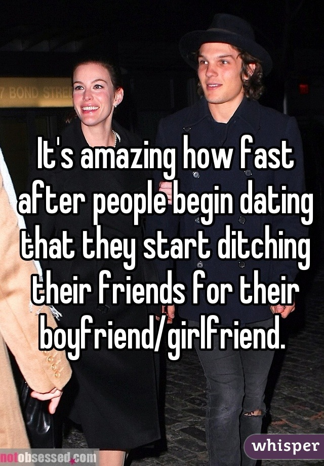 It's amazing how fast after people begin dating that they start ditching their friends for their boyfriend/girlfriend.