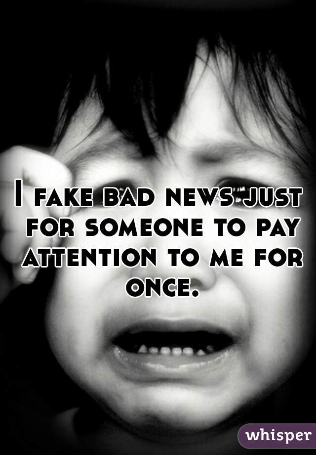 I fake bad news just for someone to pay attention to me for once.