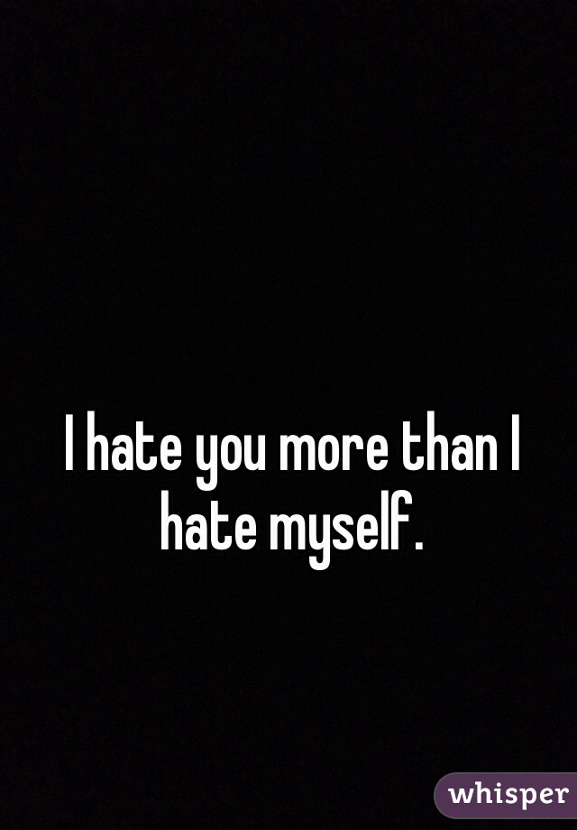 I hate you more than I hate myself.