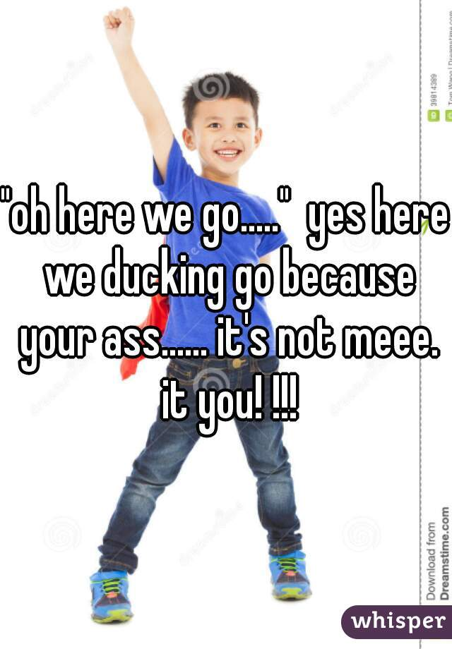 """oh here we go.....""  yes here we ducking go because your ass...... it's not meee. it you! !!!"