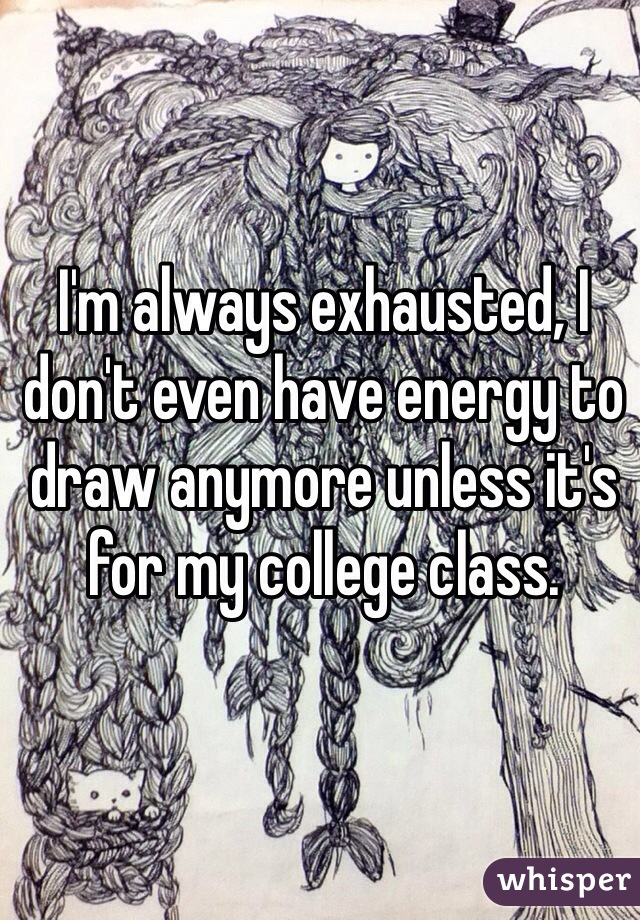 I'm always exhausted, I don't even have energy to draw anymore unless it's for my college class.
