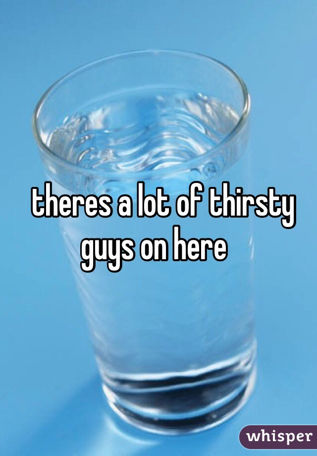 theres a lot of thirsty guys on here