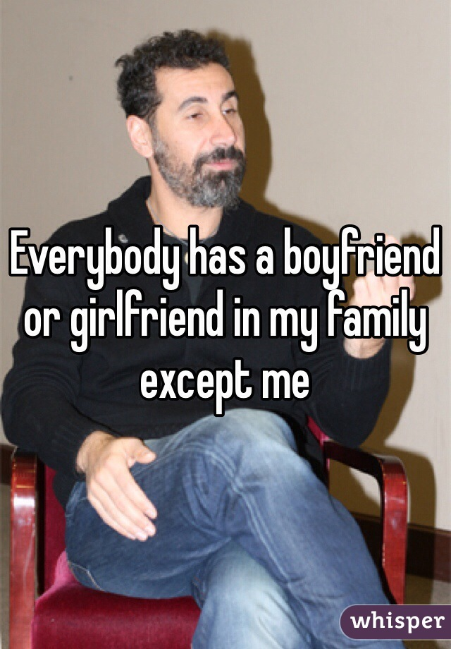 Everybody has a boyfriend or girlfriend in my family except me