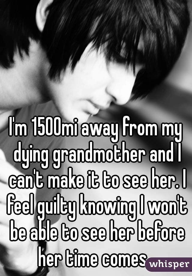 I'm 1500mi away from my dying grandmother and I can't make it to see her. I feel guilty knowing I won't be able to see her before her time comes...