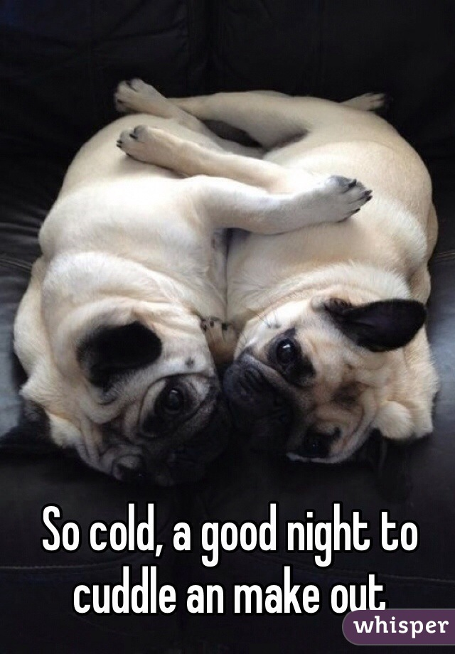 So cold, a good night to cuddle an make out