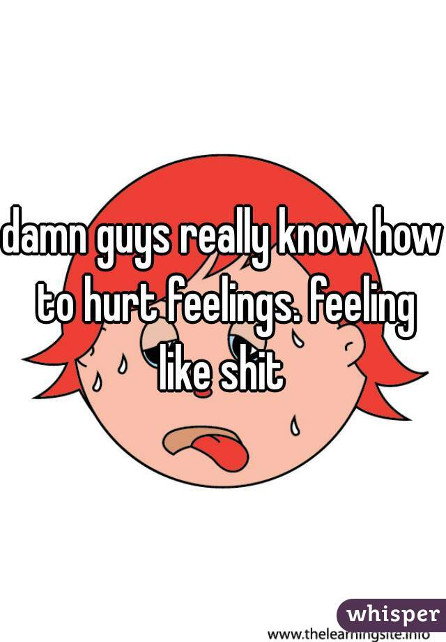 damn guys really know how to hurt feelings. feeling like shit