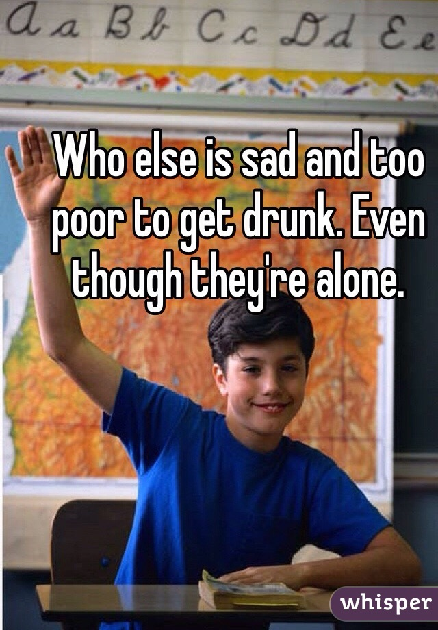 Who else is sad and too poor to get drunk. Even though they're alone.