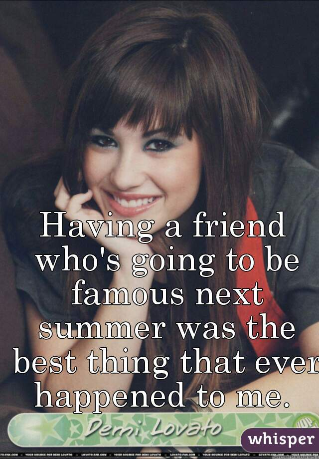 Having a friend who's going to be famous next summer was the best thing that ever happened to me.