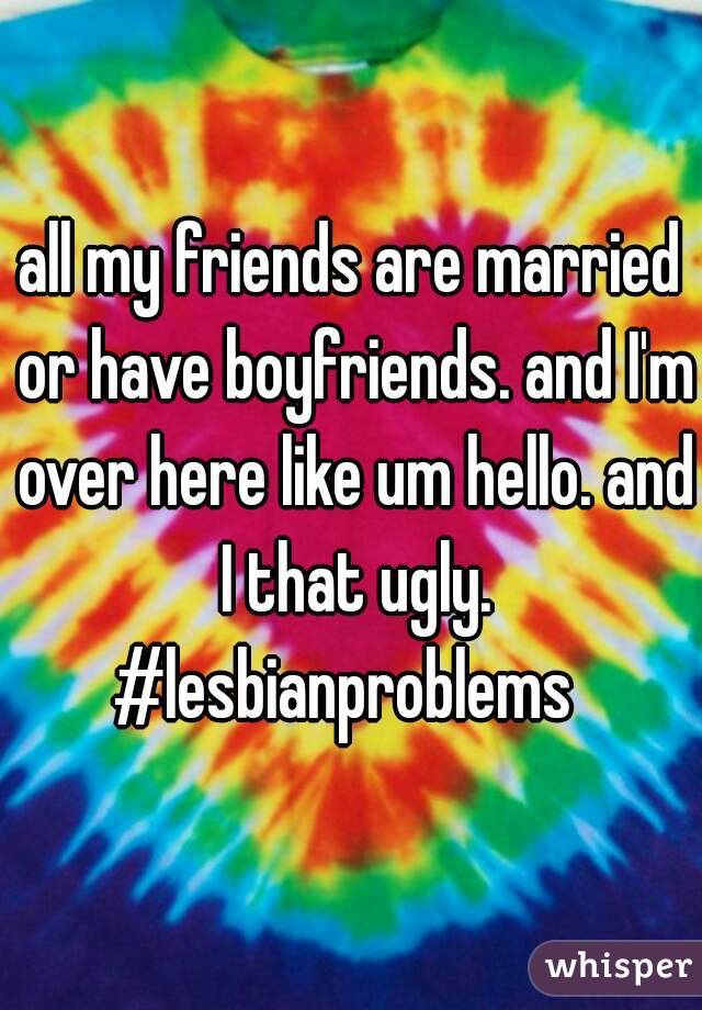 all my friends are married or have boyfriends. and I'm over here like um hello. and I that ugly. #lesbianproblems