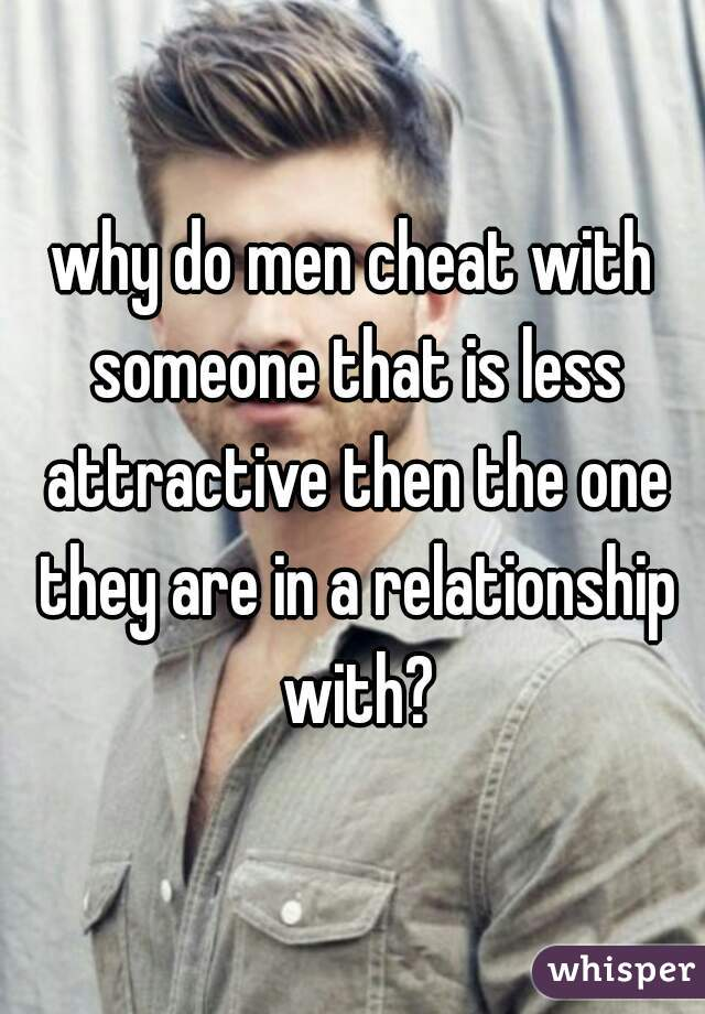 why do men cheat with someone that is less attractive then the one they are in a relationship with?