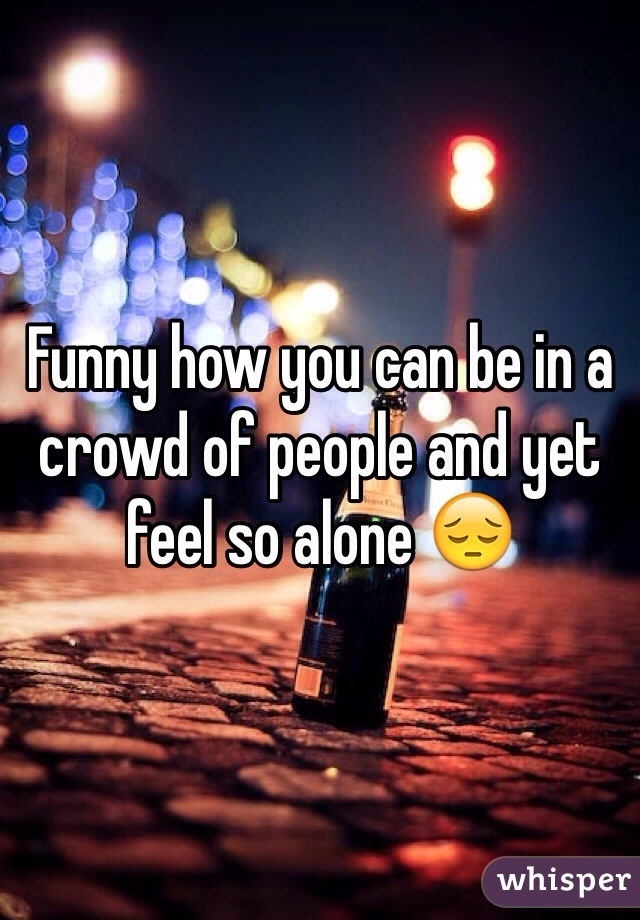Funny how you can be in a crowd of people and yet feel so alone 😔